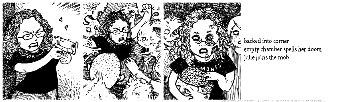 A webcomic about a fan of Haiku Comics named Julie getting turned into a zombie. Haiku: backed into a corner, empty chamber spells her doom, Julie joins the mob.