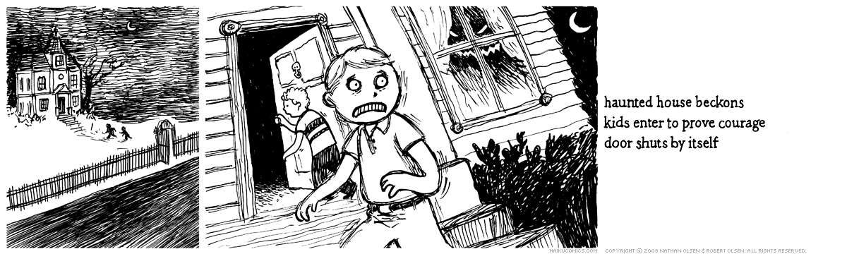 A webcomic about a pair of boys who dare each other to enter a haunted house. Haiku: haunted house beckons, kids enter to prove courage, door shuts by itself.