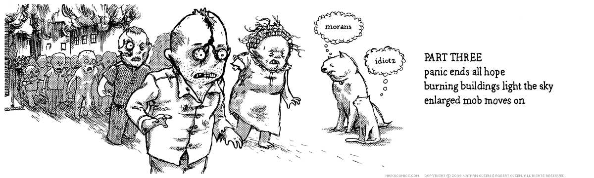 A webcomic about a dog and cat who try to save a town full of stupid people from a horde of zombies. Part three. Haiku: panic ends all hope, burning buildings light the sky, enlarged mob moves on.