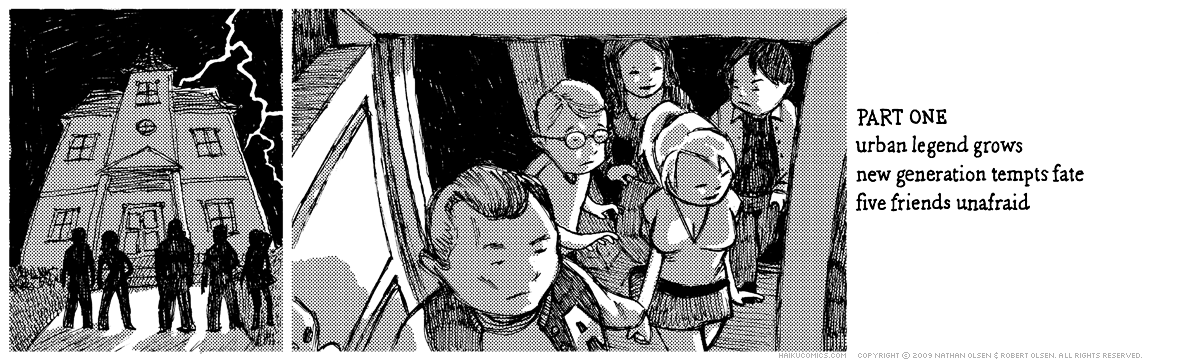 A webcomic about a group of teenagers who explore a haunted house. Part one. Haiku: urban legend grows, new generation tempts fate, five friends unafraid.