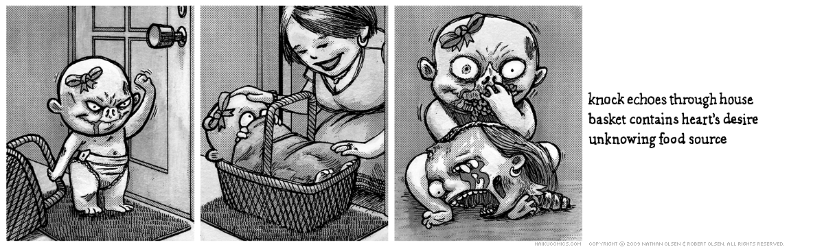 A webcomic about a hungry little zombie baby who goes door-to-door looking for food. Haiku: knock echoes through house, basket contains heart's desire, unknowing food source.