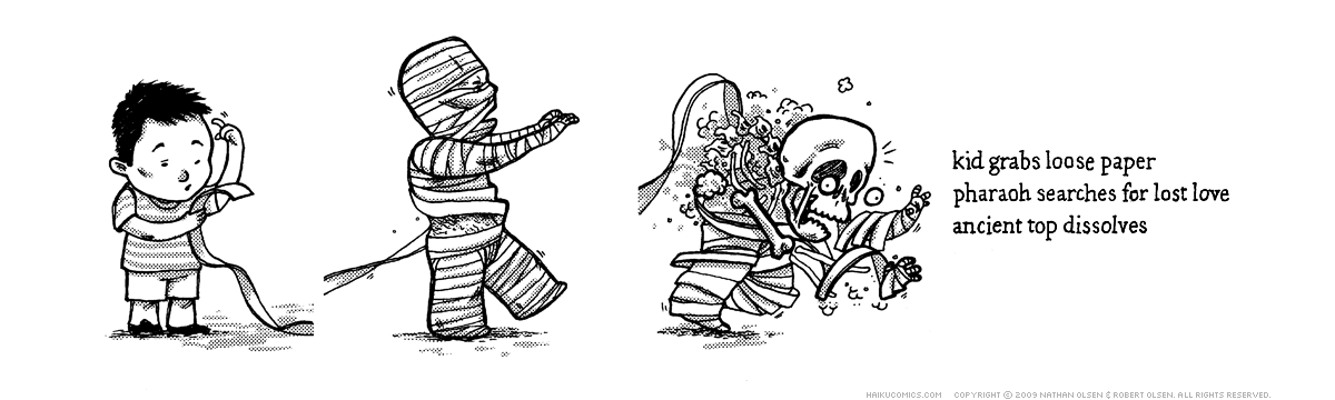 A webcomic about a mummy in need of a new outfit. Haiku: kid grabs loose paper, pharaoh searches for lost love, ancient top dissolves.