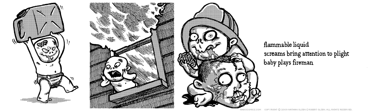 A webcomic about a clever zombie baby looking for a warm meal. Haiku: flammable liquid, screams bring attention to plight, baby plays fireman.