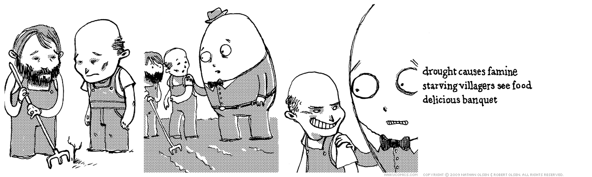 A webcomic about Humpty Dumpty feeding the hungry. Haiku: drought causes famine, starving villagers see food, delicious banquet.