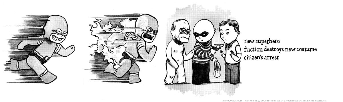 A webcomic about a superhero with a wardrobe malfunction. Haiku: new superhero, friction destroys new costume, citizen's arrest.