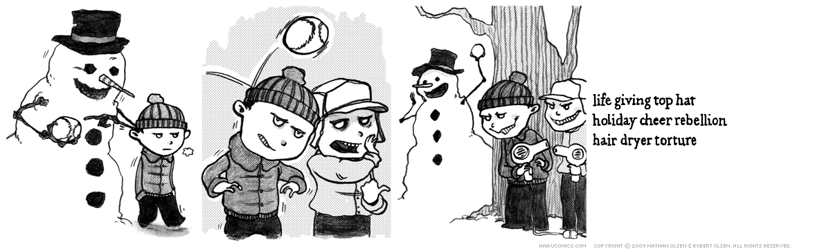 A webcomic about a snowman who had it coming. Haiku: life giving top hat, holiday cheer rebellion, hair dryer torture.