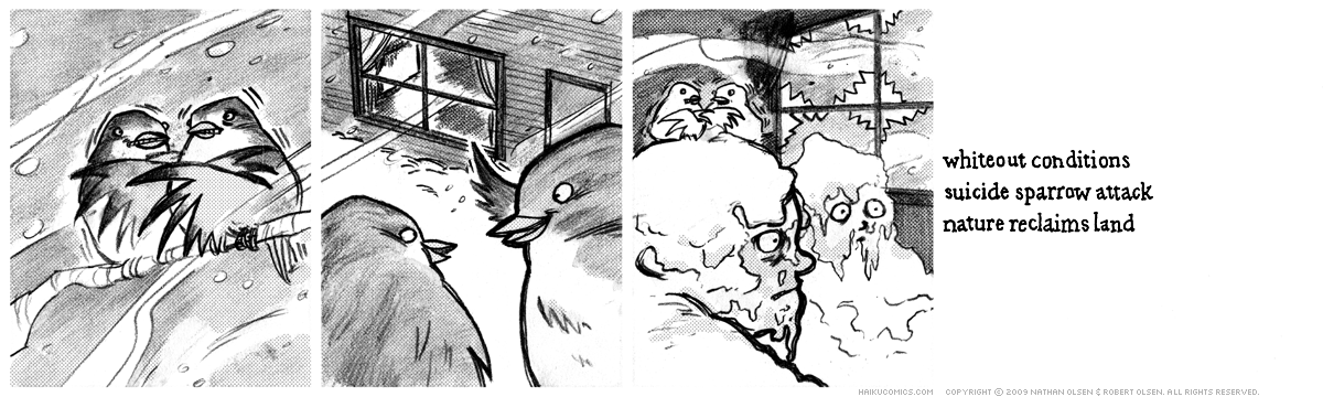 A webcomic about a pair of birds looking for shelter. Haiku: whiteout conditions, suicide sparrow attack, nature reclaims land.