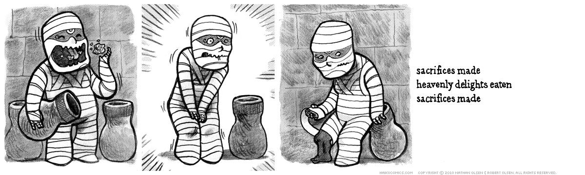 A webcomic about an unhappy mummy with indigestion. Haiku: sacrifices made, heavenly delights eaten, sacrifices made.