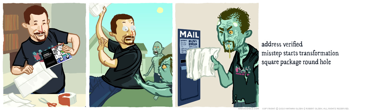 A webcomic about a man who gets attacked by zombies on the way to the post office. Haiku: address verified, misstep starts transformation, square package round hole.