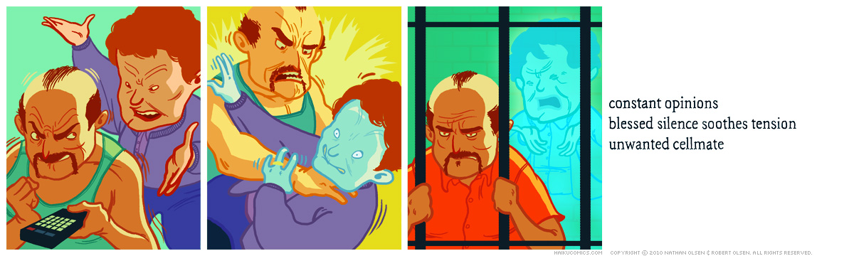 A webcomic about a husband who goes to jail to get some alone time. Haiku: constant opinions, blessed silence soothes tension, unwanted cellmate.